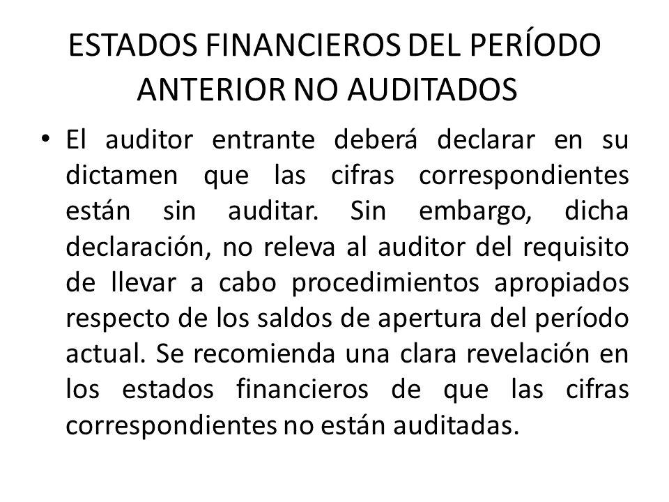 ESTADOS FINANCIEROS DEL PERÍODO ANTERIOR NO AUDITADOS El auditor entrante deberá declarar en su dictamen que las cifras correspondientes están sin auditar.