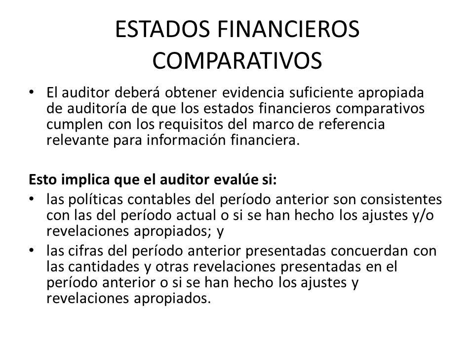 ESTADOS FINANCIEROS COMPARATIVOS El auditor deberá obtener evidencia suficiente apropiada de auditoría de que los estados financieros comparativos cumplen con los requisitos del marco de referencia relevante para información financiera.