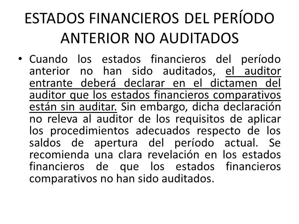 ESTADOS FINANCIEROS DEL PERÍODO ANTERIOR NO AUDITADOS Cuando los estados financieros del período anterior no han sido auditados, el auditor entrante deberá declarar en el dictamen del auditor que los estados financieros comparativos están sin auditar.