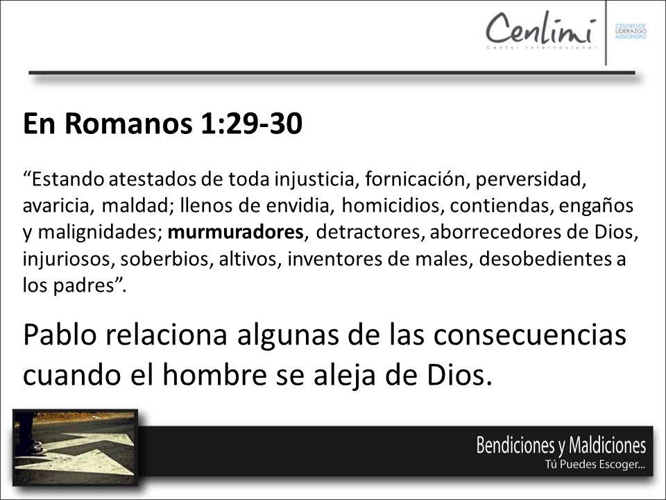 En Romanos 1:29-30 Estando atestados de toda injusticia, fornicación, perversidad, avaricia, maldad; llenos de envidia, homicidios, contiendas, engaños y malignidades; murmuradores, detractores, aborrecedores de Dios, injuriosos, soberbios, altivos, inventores de males, desobedientes a los padres.
