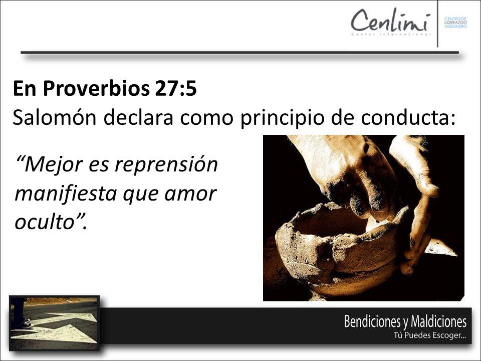 En Proverbios 27:5 Salomón declara como principio de conducta: Mejor es reprensión manifiesta que amor oculto.