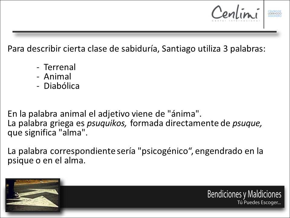 Para describir cierta clase de sabiduría, Santiago utiliza 3 palabras: - Terrenal - Animal - Diabólica En la palabra animal el adjetivo viene de ánima .