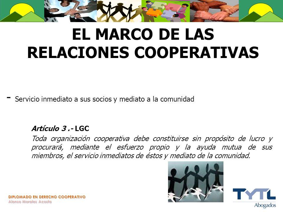 DIPLOMADO EN DERECHO COOPERATIVO Alonso Morales Acosta EL MARCO DE LAS RELACIONES COOPERATIVAS - Servicio inmediato a sus socios y mediato a la comuni