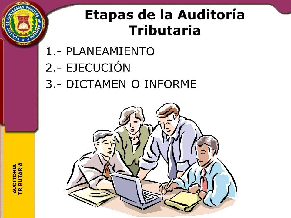 AUDITORIA TRIBUTARIA Etapas de la Auditoría Tributaria 1.- PLANEAMIENTO 2.- EJECUCIÓN 3.- DICTAMEN O INFORME