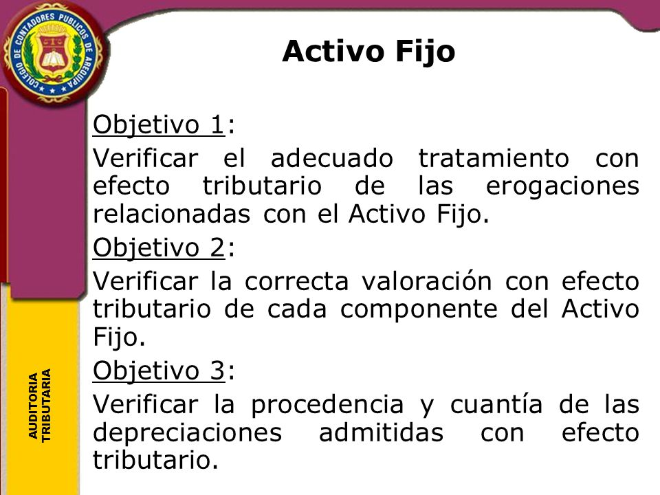 AUDITORIA TRIBUTARIA Activo Fijo Objetivo 1: Verificar el adecuado tratamiento con efecto tributario de las erogaciones relacionadas con el Activo Fij