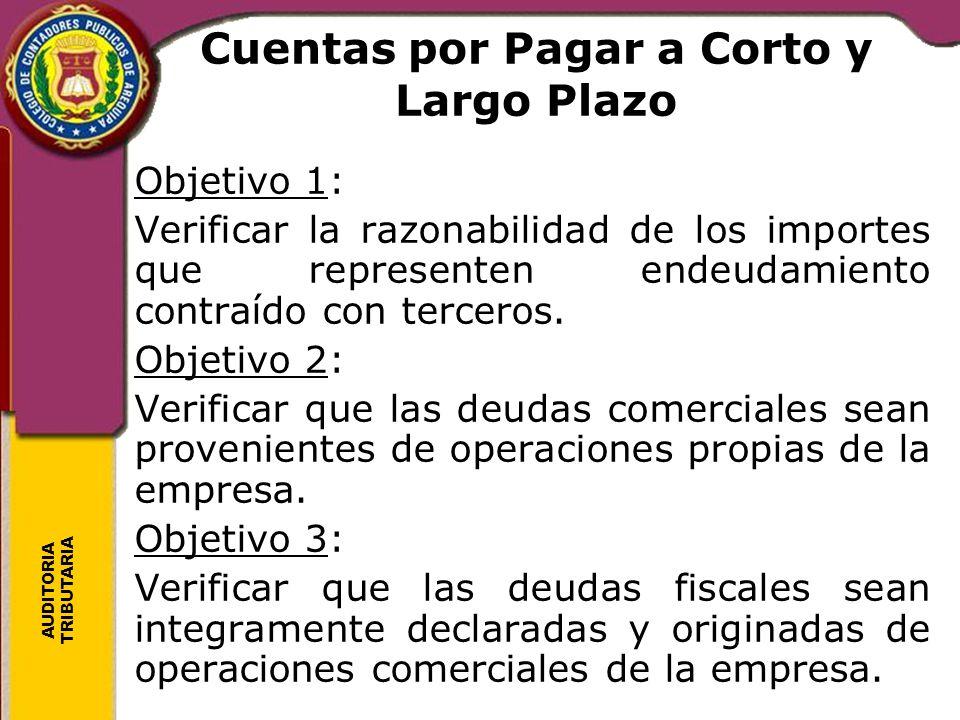 AUDITORIA TRIBUTARIA Cuentas por Pagar a Corto y Largo Plazo Objetivo 1: Verificar la razonabilidad de los importes que representen endeudamiento cont