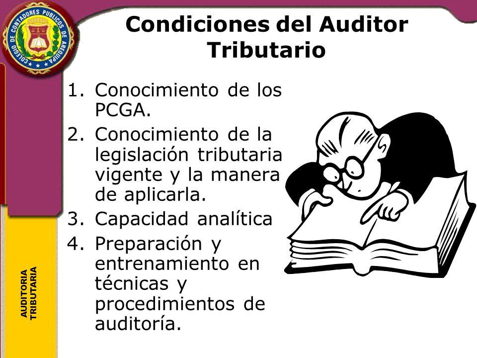 AUDITORIA TRIBUTARIA Condiciones del Auditor Tributario 1.Conocimiento de los PCGA. 2.Conocimiento de la legislación tributaria vigente y la manera de