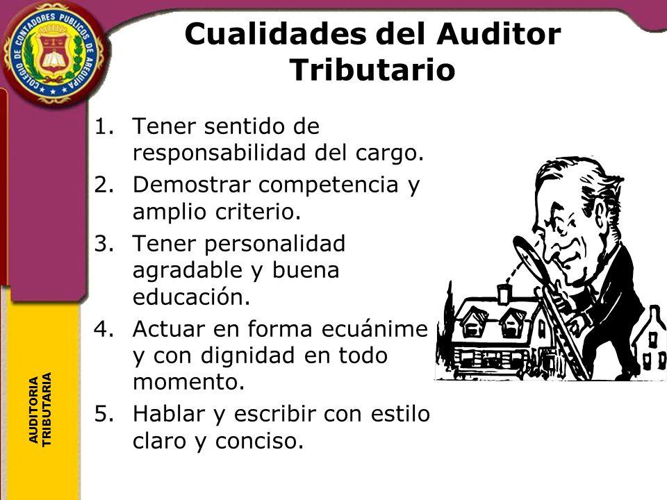 AUDITORIA TRIBUTARIA Cualidades del Auditor Tributario 1.Tener sentido de responsabilidad del cargo. 2.Demostrar competencia y amplio criterio. 3.Tene