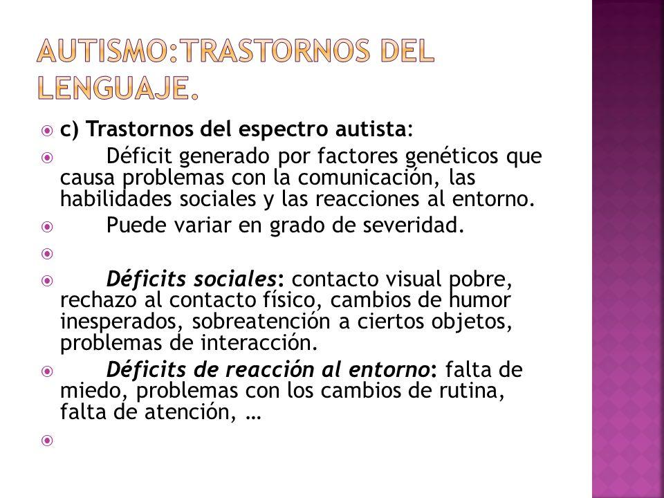 c) Trastornos del espectro autista: Déficit generado por factores genéticos que causa problemas con la comunicación, las habilidades sociales y las reacciones al entorno.