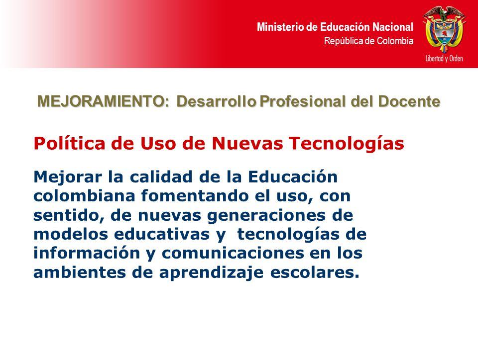 Ministerio de Educación Nacional República de Colombia Política de Uso de Nuevas Tecnologías Mejorar la calidad de la Educación colombiana fomentando el uso, con sentido, de nuevas generaciones de modelos educativas y tecnologías de información y comunicaciones en los ambientes de aprendizaje escolares.
