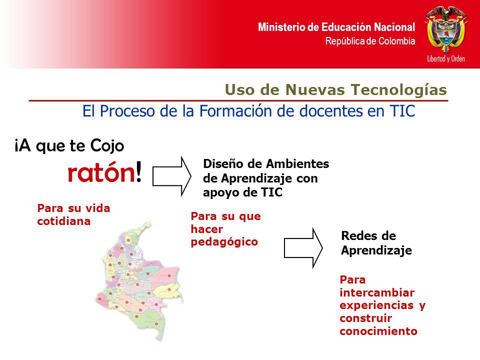 Ministerio de Educación Nacional República de Colombia El Proceso de la Formación de docentes en TIC ¡A que te Cojo ratón! Diseño de Ambientes de Apre