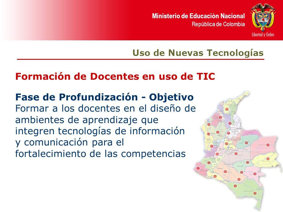 Ministerio de Educación Nacional República de Colombia Formación de Docentes en uso de TIC Uso de Nuevas Tecnologías Fase de Profundización - Objetivo Formar a los docentes en el diseño de ambientes de aprendizaje que integren tecnologías de información y comunicación para el fortalecimiento de las competencias