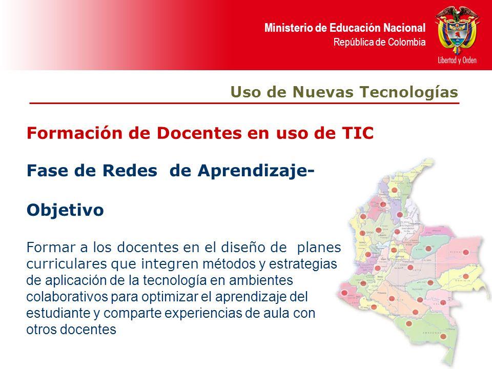 Ministerio de Educación Nacional República de Colombia Formación de Docentes en uso de TIC Uso de Nuevas Tecnologías Fase de Redes de Aprendizaje- Obj