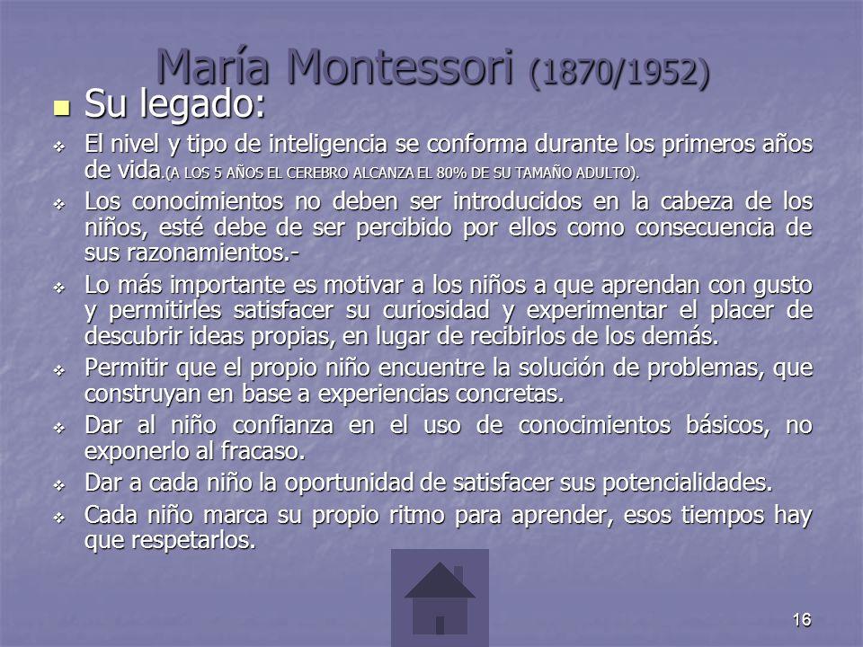 16 María Montessori (1870/1952) Su legado: Su legado: El nivel y tipo de inteligencia se conforma durante los primeros años de vida.(A LOS 5 AÑOS EL C