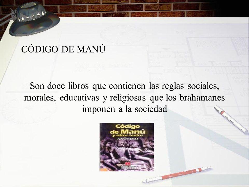 CÓDIGO DE MANÚ Son doce libros que contienen las reglas sociales, morales, educativas y religiosas que los brahamanes imponen a la sociedad