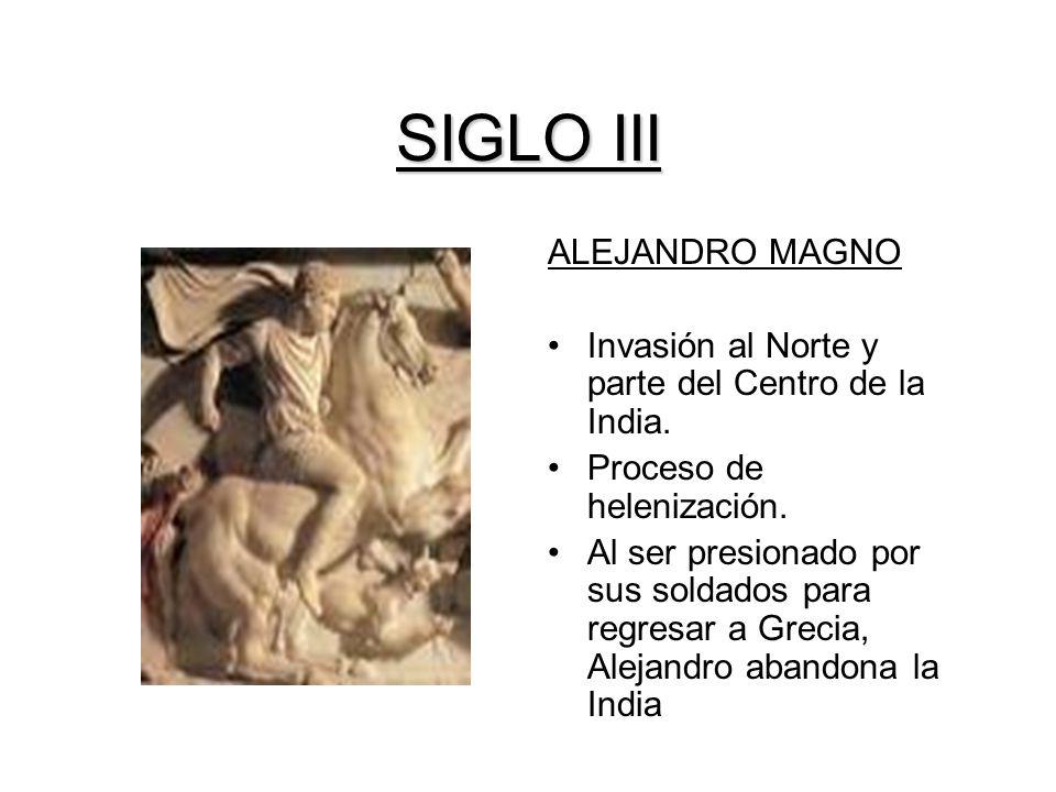 SIGLO III ALEJANDRO MAGNO Invasión al Norte y parte del Centro de la India. Proceso de helenización. Al ser presionado por sus soldados para regresar
