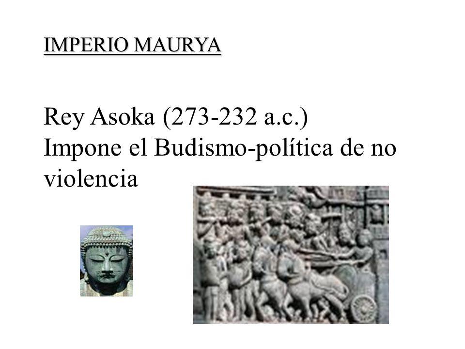IMPERIO MAURYA IMPERIO MAURYA (320- 185 a.c.) Rey Asoka (273-232 a.c.) Impone el Budismo-política de no violencia