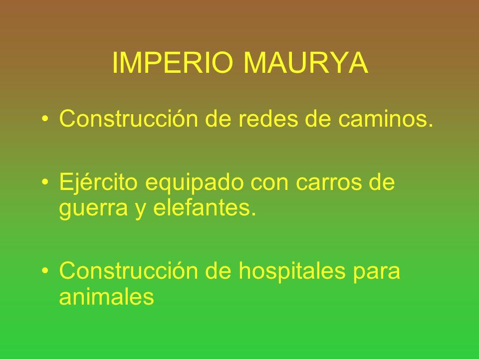 IMPERIO MAURYA Construcción de redes de caminos. Ejército equipado con carros de guerra y elefantes. Construcción de hospitales para animales