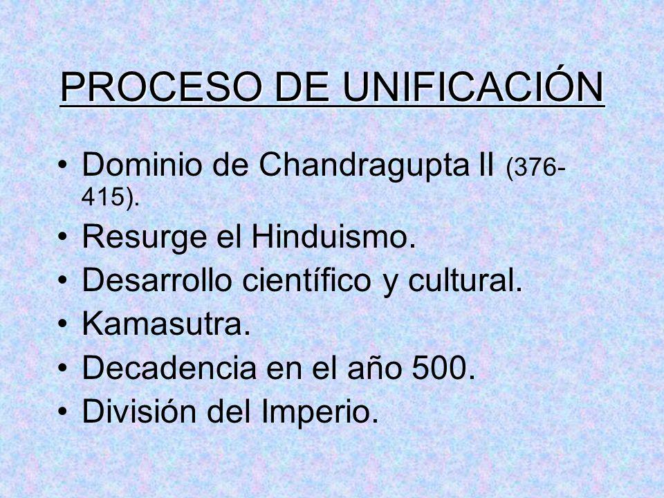 PROCESO DE UNIFICACIÓN Dominio de Chandragupta II (376- 415). Resurge el Hinduismo. Desarrollo científico y cultural. Kamasutra. Decadencia en el año
