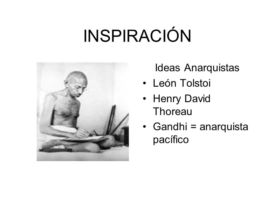 INSPIRACIÓN Ideas Anarquistas León Tolstoi Henry David Thoreau Gandhi = anarquista pacífico