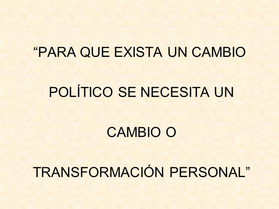PARA QUE EXISTA UN CAMBIO POLÍTICO SE NECESITA UN CAMBIO O TRANSFORMACIÓN PERSONAL