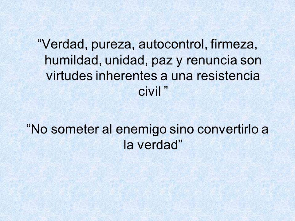 Verdad, pureza, autocontrol, firmeza, humildad, unidad, paz y renuncia son virtudes inherentes a una resistencia civil No someter al enemigo sino conv