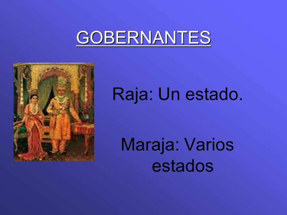 GOBERNANTES Raja: Un estado. Maraja: Varios estados