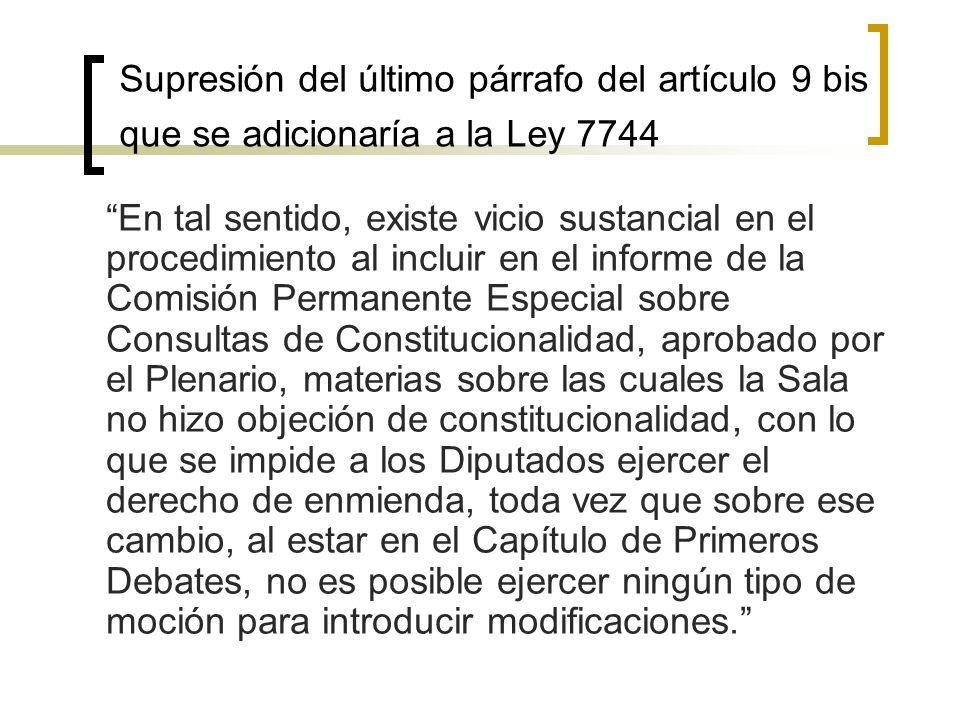 Supresión del último párrafo del artículo 9 bis que se adicionaría a la Ley 7744 En tal sentido, existe vicio sustancial en el procedimiento al incluir en el informe de la Comisión Permanente Especial sobre Consultas de Constitucionalidad, aprobado por el Plenario, materias sobre las cuales la Sala no hizo objeción de constitucionalidad, con lo que se impide a los Diputados ejercer el derecho de enmienda, toda vez que sobre ese cambio, al estar en el Capítulo de Primeros Debates, no es posible ejercer ningún tipo de moción para introducir modificaciones.