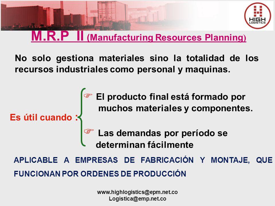 www.highlogistics@epm.net.co Logistica@emp.net.co M.R.P II (Manufacturing Resources Planning ) No solo gestiona materiales sino la totalidad de los re