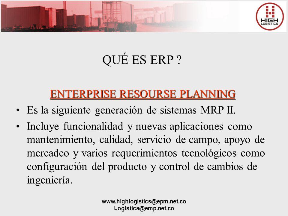 www.highlogistics@epm.net.co Logistica@emp.net.co ENTERPRISE RESOURSE PLANNING Es la siguiente generación de sistemas MRP II. Incluye funcionalidad y