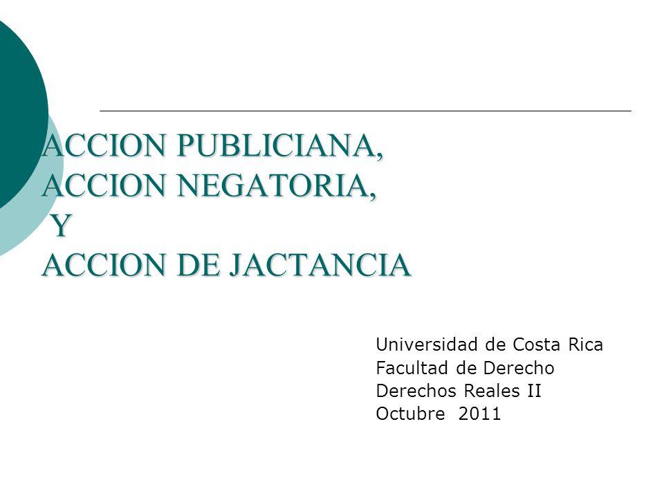 ACCION PUBLICIANA, ACCION NEGATORIA, Y ACCION DE JACTANCIA Universidad de Costa Rica Facultad de Derecho Derechos Reales II Octubre 2011