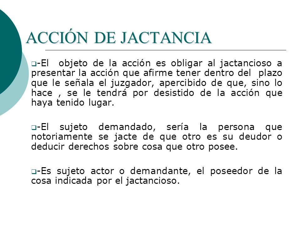 ACCIÓN DE JACTANCIA -El objeto de la acción es obligar al jactancioso a presentar la acción que afirme tener dentro del plazo que le señala el juzgador, apercibido de que, sino lo hace, se le tendrá por desistido de la acción que haya tenido lugar.