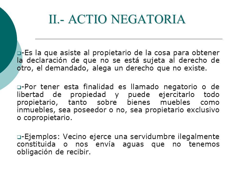 II.- ACTIO NEGATORIA -Es la que asiste al propietario de la cosa para obtener la declaración de que no se está sujeta al derecho de otro, el demandado, alega un derecho que no existe.