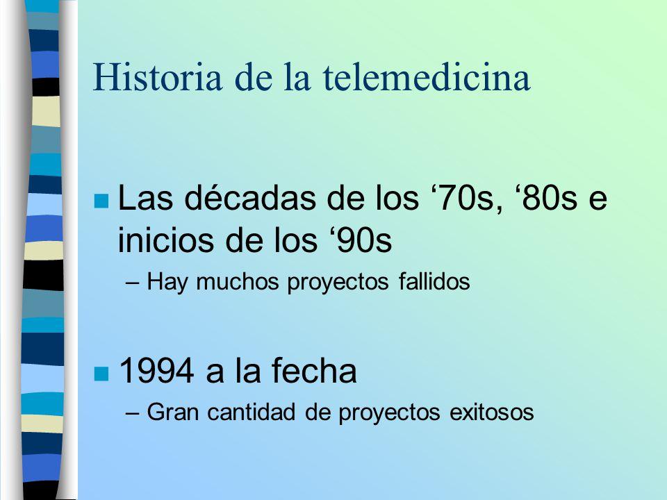 Historia de la telemedicina n Las décadas de los 70s, 80s e inicios de los 90s –Hay muchos proyectos fallidos n 1994 a la fecha –Gran cantidad de proy