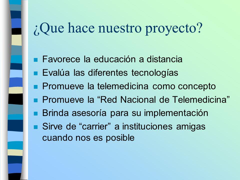 ¿Que hace nuestro proyecto? n Favorece la educación a distancia n Evalúa las diferentes tecnologías n Promueve la telemedicina como concepto n Promuev