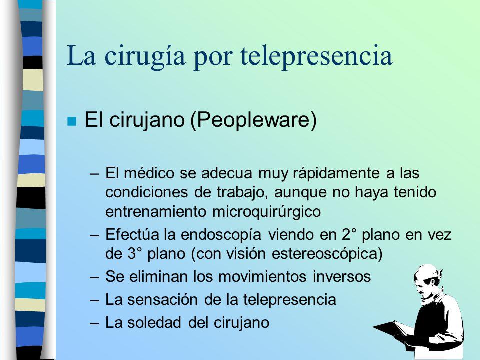 La cirugía por telepresencia n El cirujano (Peopleware) –El médico se adecua muy rápidamente a las condiciones de trabajo, aunque no haya tenido entre