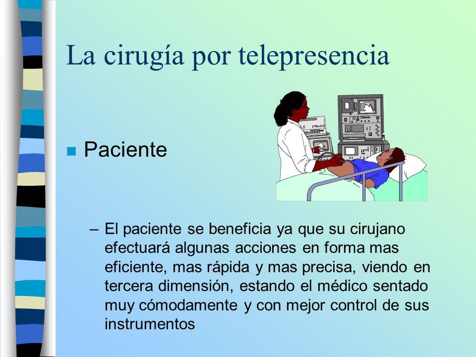 La cirugía por telepresencia n Paciente –El paciente se beneficia ya que su cirujano efectuará algunas acciones en forma mas eficiente, mas rápida y m
