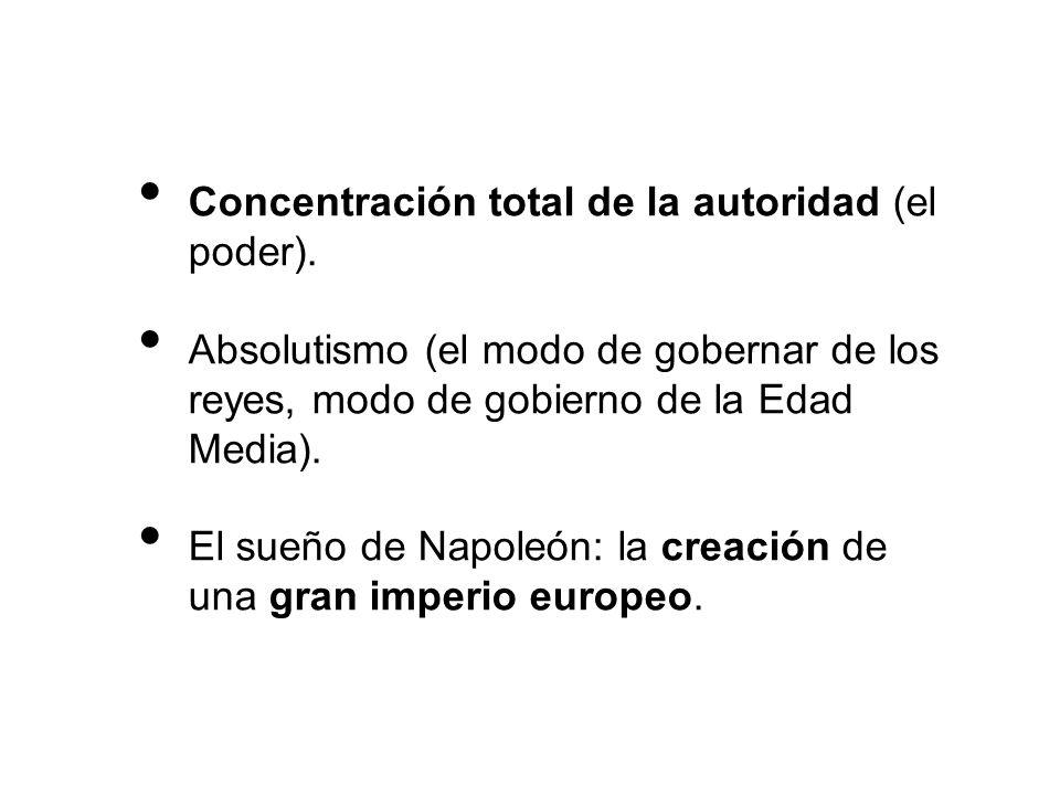 Concentración total de la autoridad (el poder). Absolutismo (el modo de gobernar de los reyes, modo de gobierno de la Edad Media). El sueño de Napoleó