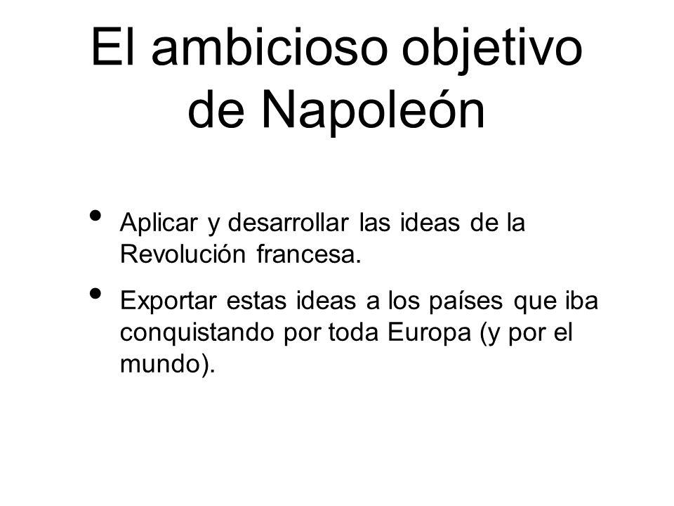 El ambicioso objetivo de Napoleón Aplicar y desarrollar las ideas de la Revolución francesa. Exportar estas ideas a los países que iba conquistando po