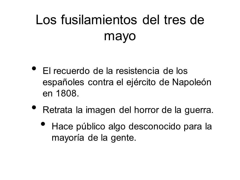Los fusilamientos del tres de mayo El recuerdo de la resistencia de los españoles contra el ejército de Napoleón en 1808. Retrata la imagen del horror