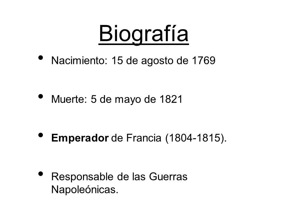 Biografía Nacimiento: 15 de agosto de 1769 Muerte: 5 de mayo de 1821 Emperador de Francia (1804-1815). Responsable de las Guerras Napoleónicas.