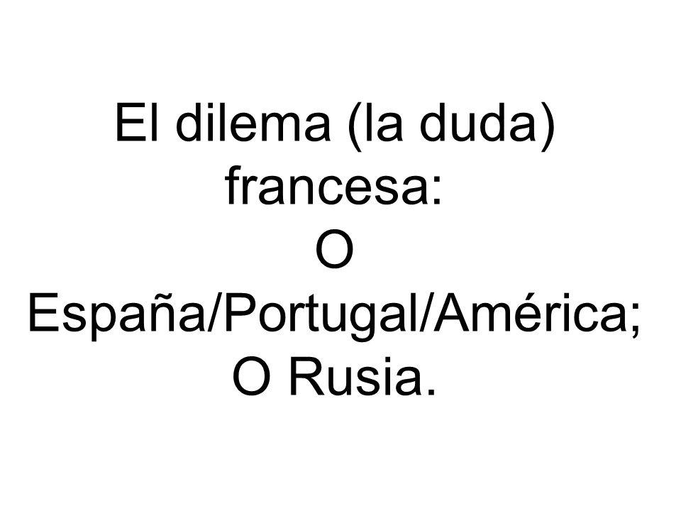El dilema (la duda) francesa: O España/Portugal/América; O Rusia.