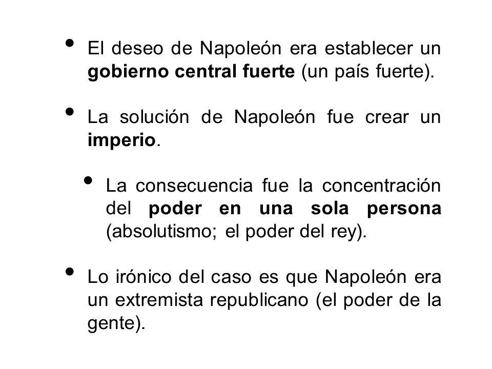 El deseo de Napoleón era establecer un gobierno central fuerte (un país fuerte). La solución de Napoleón fue crear un imperio. La consecuencia fue la