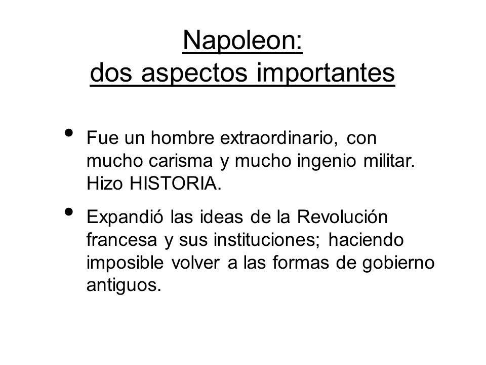 Napoleon: dos aspectos importantes Fue un hombre extraordinario, con mucho carisma y mucho ingenio militar. Hizo HISTORIA. Expandió las ideas de la Re