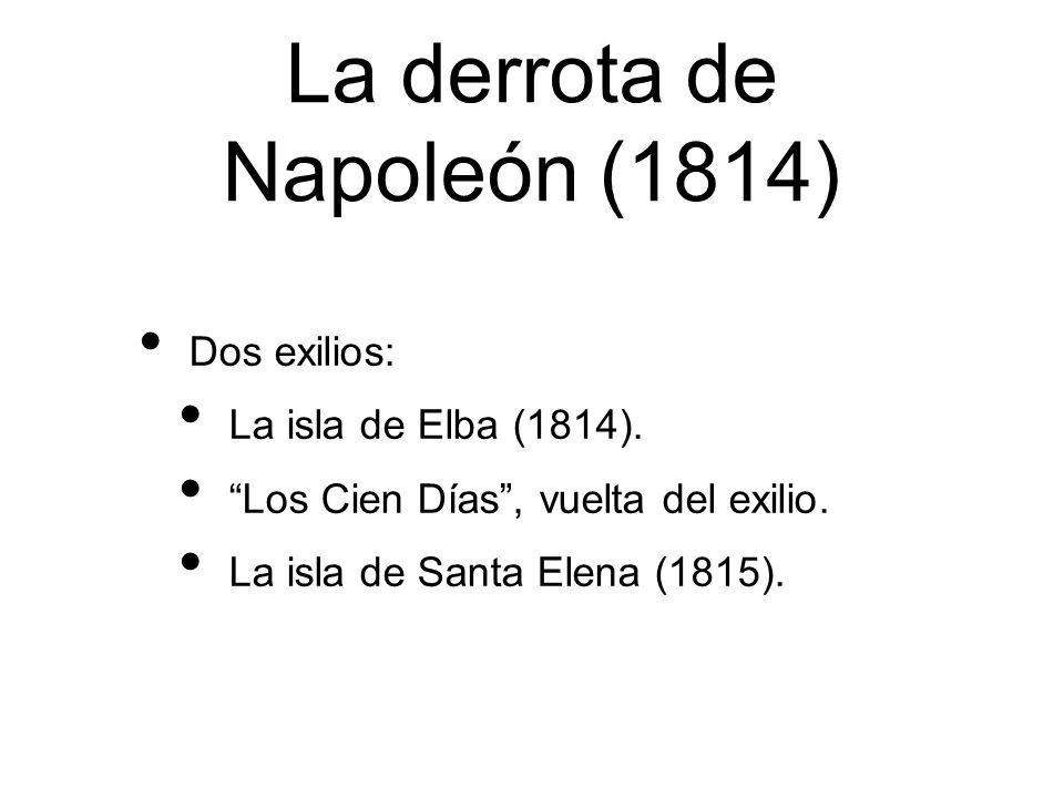 La derrota de Napoleón (1814) Dos exilios: La isla de Elba (1814). Los Cien Días, vuelta del exilio. La isla de Santa Elena (1815).