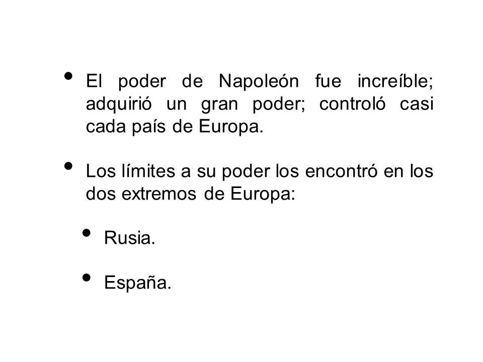 El poder de Napoleón fue increíble; adquirió un gran poder; controló casi cada país de Europa. Los límites a su poder los encontró en los dos extremos