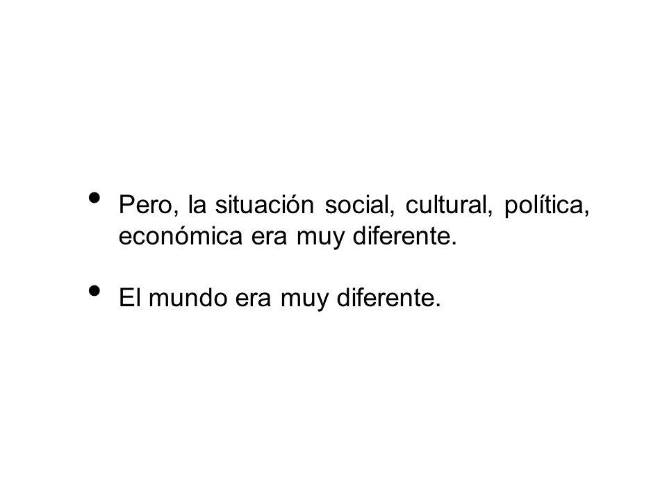 Pero, la situación social, cultural, política, económica era muy diferente. El mundo era muy diferente.