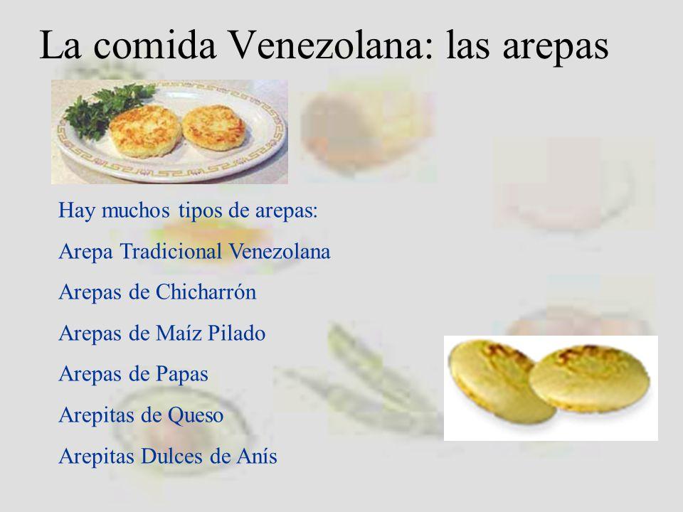 La comida Venezolana: las arepas Hay muchos tipos de arepas: Arepa Tradicional Venezolana Arepas de Chicharrón Arepas de Maíz Pilado Arepas de Papas Arepitas de Queso Arepitas Dulces de Anís