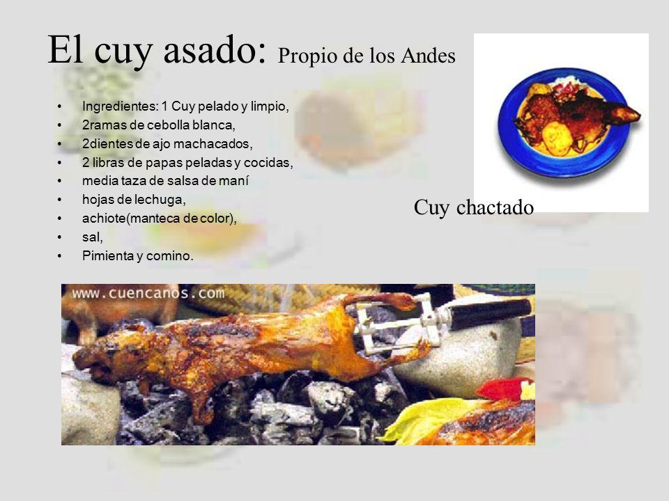 El cuy asado: Propio de los Andes Ingredientes: 1 Cuy pelado y limpio, 2ramas de cebolla blanca, 2dientes de ajo machacados, 2 libras de papas peladas y cocidas, media taza de salsa de maní hojas de lechuga, achiote(manteca de color), sal, Pimienta y comino.