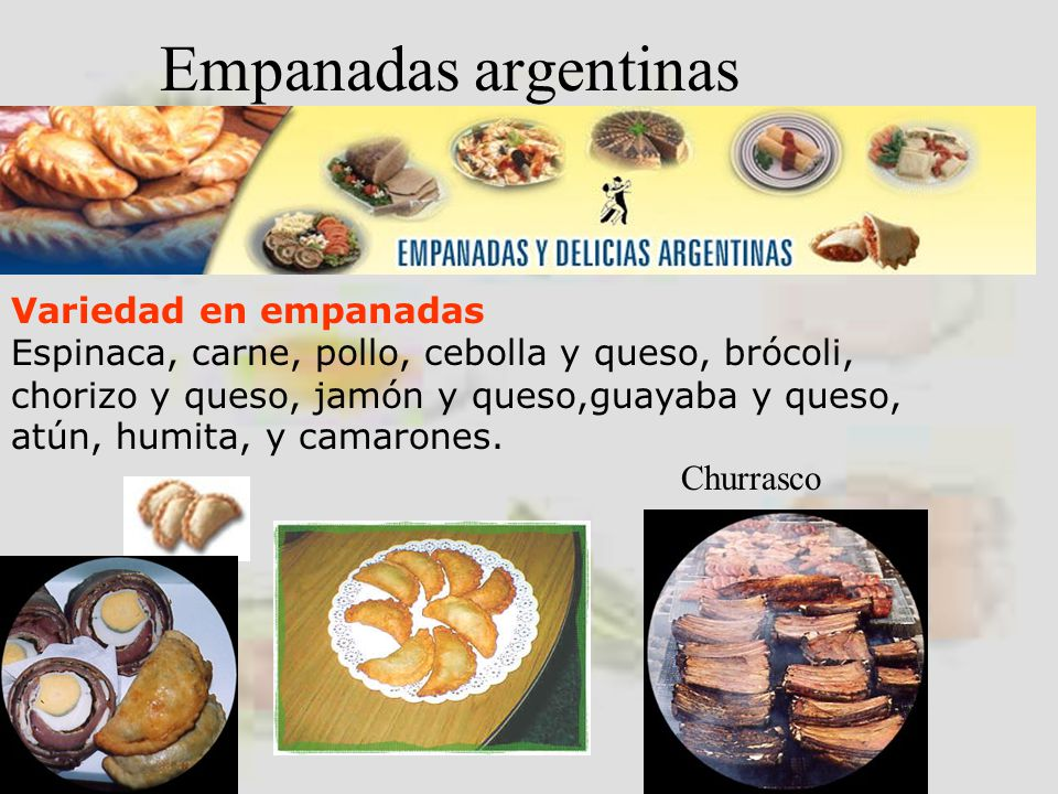 Empanadas argentinas Variedad en empanadas Espinaca, carne, pollo, cebolla y queso, brócoli, chorizo y queso, jamón y queso,guayaba y queso, atún, humita, y camarones.